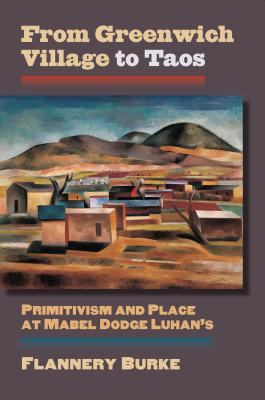 From Greenwich Village to Taos: Primitivism and Place at Mabel Dodge Luhan's - Burke, Flannery