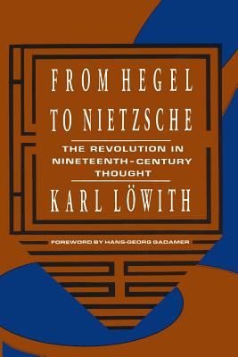 From Hegel to Nietzsche: The Revolution in Nineteenth-Century Thought - Lowith, Karl, and Gadamer, Hans-Georg (Foreword by)