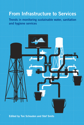 From Infrastructure to Services: Trends in Monitoring Sustainable Water, Sanitation and Hygiene Services - Schouten, Ton (Editor), and Smits, Stef (Editor)