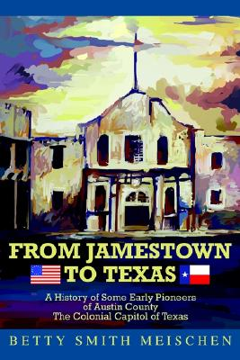 From Jamestown to Texas: A History of Some Early Pioneers of Austin County the Colonial Capitol of Texas - Meischen, Betty Smith