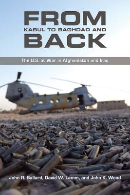From Kabul to Baghdad and Back: The U.S. at War in Afghanistan and Iraq - Ballard, John R