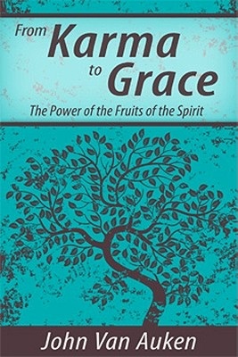 From Karma to Grace: The Power of the Fruits of the Spirit - Van Auken, John