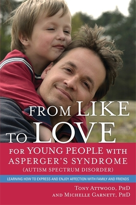 From Like to Love for Young People with Asperger's Syndrome (Autism Spectrum Disorder): Learning How to Express and Enjoy Affection with Family and Friends - Attwood, Tony, and Attwood, Anthony, and Garnett, Michelle