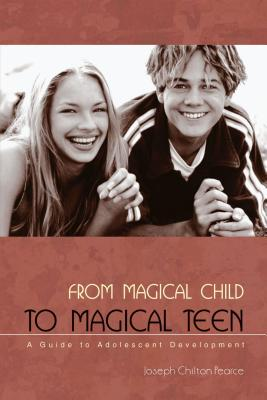From Magical Child to Magical Teen: A Guide to Adolescent Development - Pearce, Joseph Chilton