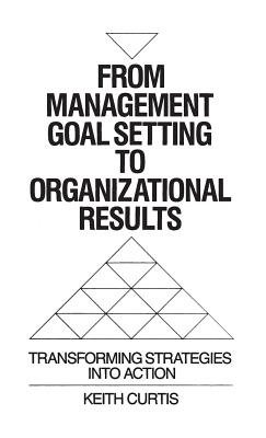 From Management Goal-Setting to Organizational Results: Transforming Strategies Into Action - Curtis, Keith W