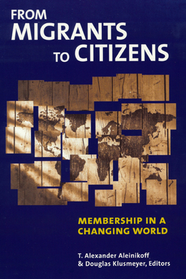 From Migrants to Citizens: Membership in a Changing World - Aleinikoff, Thomas Alexander (Editor), and Klusmeyer, Douglas (Editor), and Aleinikoff, T Alexander, Professor (Editor)