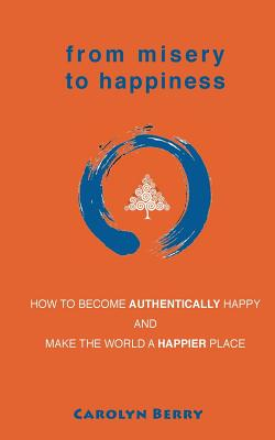 From Misery to Happiness: How to Become Authentically Happy and Make the World a Happier Place - Berry, Carolyn