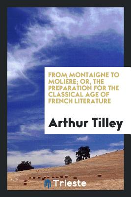 From Montaigne to Moliere; Or, the Preparation for the Classical Age of French Literature - Tilley, Arthur