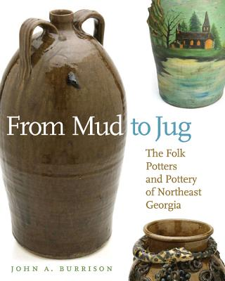 From Mud to Jug: The Folk Potters and Pottery of Northeast Georgia - Burrison, John, and Glassie, Henry (Foreword by)