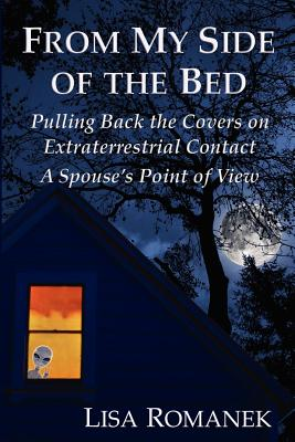 From My Side of the Bed: Pulling Back the Covers on Extraterrestrial Contact, a Spouse's Point of View - Romanek, Lisa