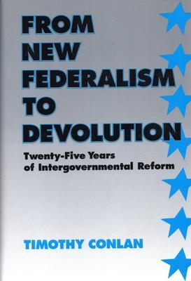 From New Federalism to Devolution: Twenty-Five Years of Intergovernmental Reform - Conlan, Timothy J, Professor