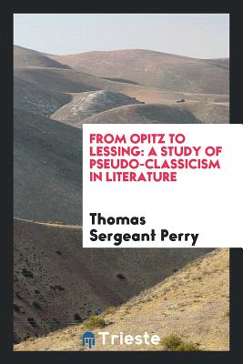 From Opitz to Lessing: A Study of Pseudo-Classicism in Literature - Perry, Thomas Sergeant
