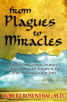 From Plagues to Miracles: The Transformational Journey of Exodus, from the Slavery of Ego to the Promised Land of Spirit - Rosenthal, Robert S