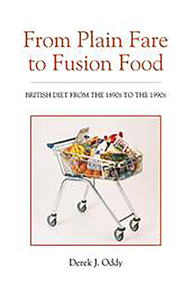 From Plain Fare to Fusion Food: British Diet from the 1890s to the 1990s - Oddy, Derek J