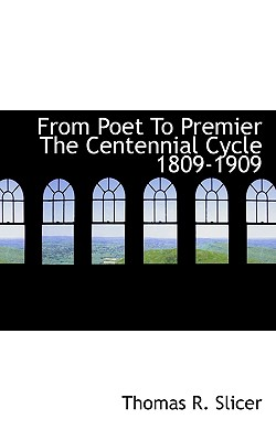From Poet to Premier the Centennial Cycle 1809-1909 - Slicer, Thomas R
