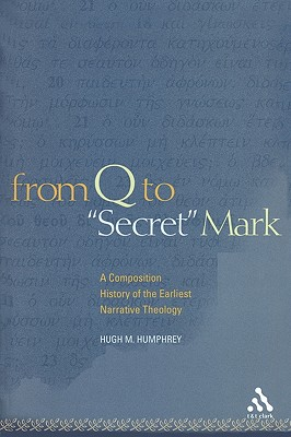From Q to Secret Mark: A Composition History of the Earliest Narrative Theology - Humphrey, Hugh M