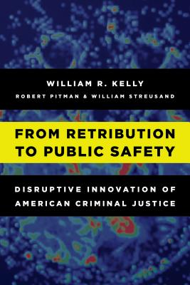 From Retribution to Public Safety: Disruptive Innovation of American Criminal Justice - Kelly, William R, and Pitman, Robert, and Streusand, William