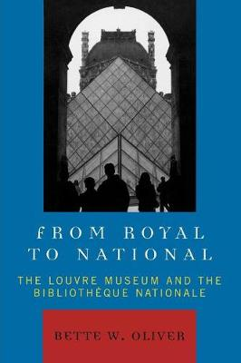 From Royal to National: The Louvre Museum and the Bibliotheque Nationale - Oliver, Bette W