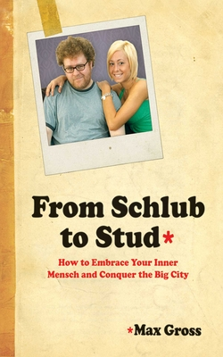 From Schlub to Stud: How to Embrace Your Inner Mensch and Conquer the Big City - Gross, Max