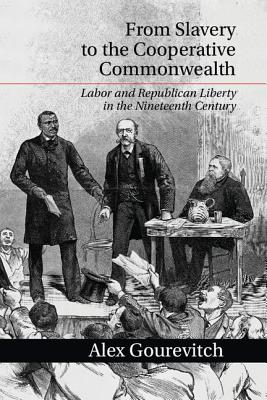 From Slavery to the Cooperative Commonwealth: Labor and Republican Liberty in the Nineteenth Century - Gourevitch, Alex