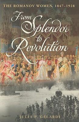 From Splendor to Revolution: The Romanov Women, 1847-1928 - Gelardi, Julia P