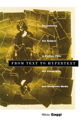 From Text to Hypertext: Decentering the Subject in Fiction, Film, and Visual Arts, and Electronic Media - Gaggi, Silvio