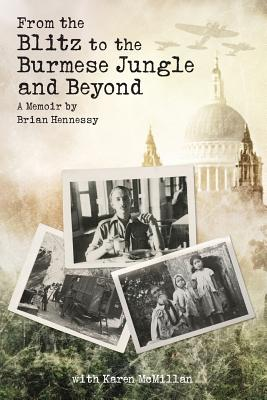 From the Blitz to the Burmese Jungle and Beyond: A Memoir by Brian Hennessy - McMillan, Karen