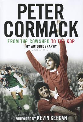 From the Cowshed to the Kop: My Autobiography - Cormack, Peter, and Weddell, Brian, and Keegan, Kevin (Foreword by)