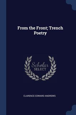 From the Front; Trench Poetry - Andrews, Clarence Edward