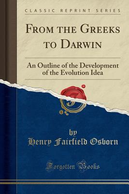 From the Greeks to Darwin: An Outline of the Development of the Evolution Idea (Classic Reprint) - Osborn, Henry Fairfield