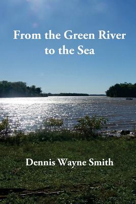 From the Green River to the Sea: A True Story - Smith, Dennis Wayne