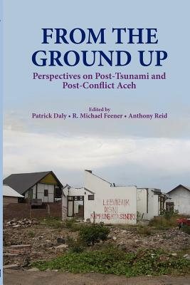 From the Ground Up: Perspectives on Post-Tsunami and Post-Conflict Aceh - Daly, Patrick (Editor), and Feener, R Michael (Editor), and Reid, Anthony J S (Editor)