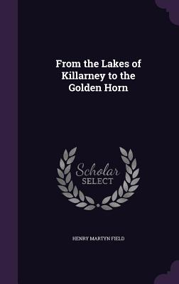 From the Lakes of Killarney to the Golden Horn - Field, Henry Martyn