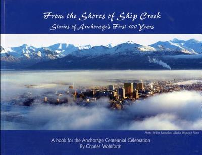 From the Shores of Ship Creek: Stories of Alaska's First 100 Years - Wohlforth, Charles