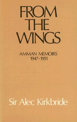 From the Wings: Amman Memoirs, 1947-1951 - Kirkbride, Alec (Editor)