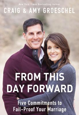 From This Day Forward: Five Commitments to Fail-Proof Your Marriage - Groeschel, Craig, and Groeschel, Amy