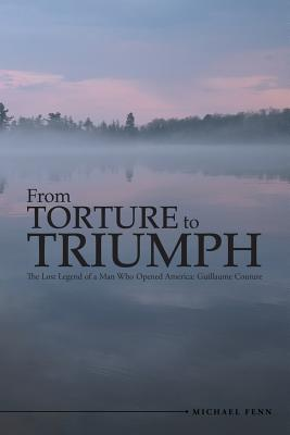 From Torture to Triumph: The Lost Legend of a Man Who Opened America: Guillaume Couture - Fenn, Michael