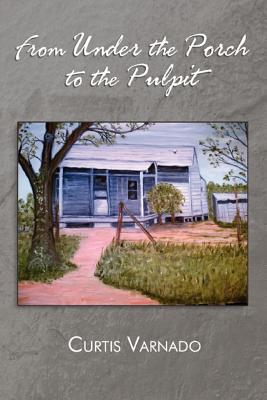 From Under the Porch to the Pulpit - Varnado, Curtis