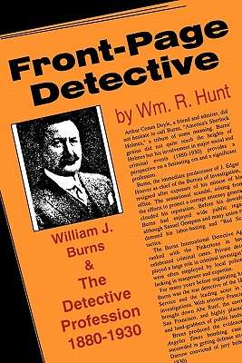 Front-Page Detective: William J. Burns and the Detective Profession, 1880-1930 - Hunt, William R