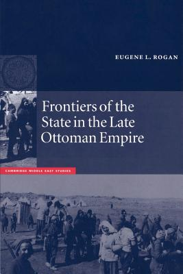Frontiers of the State in the Late Ottoman Empire: Transjordan, 1850-1921 - Rogan, Eugene L.