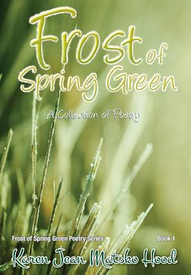 Frost of Spring Green a Collection of Poetry - Matsko Hood, Karen Jean, and Hood, Karen Jean Matsko