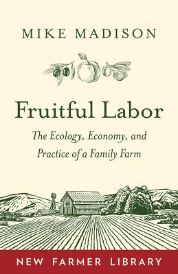 Fruitful Labor: The Ecology, Economy, and Practice of a Family Farm - Madison, Mike