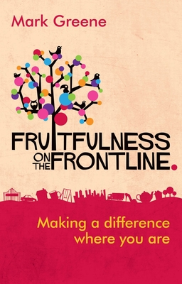 Fruitfulness on the Frontline: Making a Difference Where You are - Greene, Mark