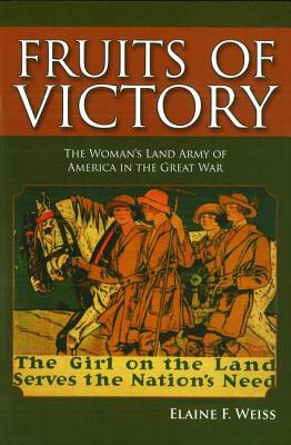 Fruits of Victory: The Woman's Land Army of America in the Great War - Weiss, Elaine F.