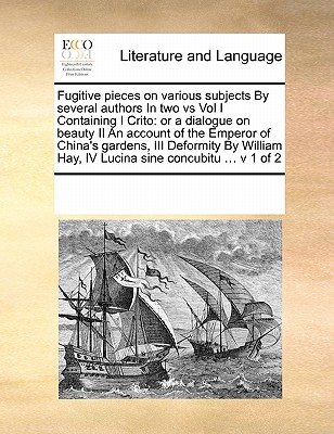 Fugitive Pieces on Various Subjects by Several Authors in Two Vs Vol I Containing I Crito: Or a Dialogue on Beauty II an Account of the Emperor of China's Gardens, III Deformity by William Hay, IV Lucina Sine Concubitu ... V 1 of 2 - Multiple Contributors