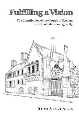 Fulfilling a Vision: The Contribution of the Church of Scotland to School Education, 17721872 - Stevenson, John, and Storrar, William F (Foreword by)