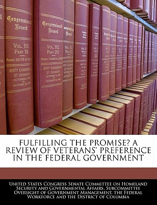 Fulfilling the Promise? a Review of Veterans' Preference in the Federal Government - United States Congress Senate Committee (Creator)