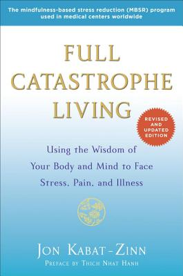Full Catastrophe Living: Using the Wisdom of Your Body and Mind to Face Stress, Pain, and Illness - Kabat-Zinn, Jon, PhD, and Hanh, Thich Nhat (Preface by)