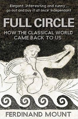 Full Circle: How the Classical World Came Back to Us - Mount, Ferdinand