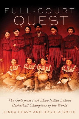 Full-Court Quest: The Girls from Fort Shaw Indian School Basketball Champions of the World - Peavy, Linda, and Smith, Ursula